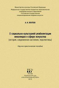 Александр Якупов -О социально-культурной реабилитации инвалидов в сфере искусства (история, современное состояние, перспективы)
