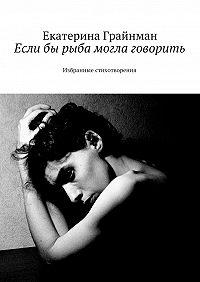 Екатерина Грайнман (Дворкина) -Если бы рыба могла говорить. Избранные стихотворения