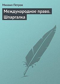 Михаил Петров -Международное право. Шпаргалка