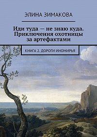 Элина Зимакова -Иди туда– незнаю куда. Приключения охотницы заартефактами. Книга 2. Дороги Иномирья