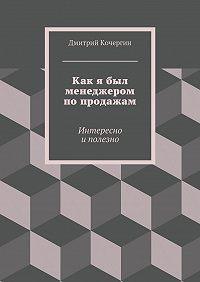 Дмитрий Кочергин - Как я был менеджером попродажам. Интересно иполезно
