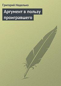 Григорий Андреевич Неделько -Аргумент в пользу проигравшего