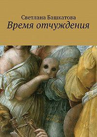 Светлана Башкатова - Время отчуждения