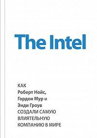 Майкл Мэлоун -The Intel: как Роберт Нойс, Гордон Мур и Энди Гроув создали самую влиятельную компанию в мире