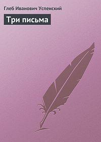 Глеб Успенский -Три письма