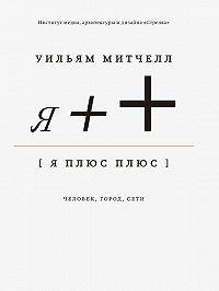 Уильям Дж. Митчелл - Я++: Человек, город, сети