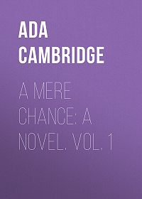Ada Cambridge -A Mere Chance: A Novel. Vol. 1