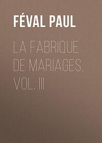 Paul Féval -La fabrique de mariages, Vol. III