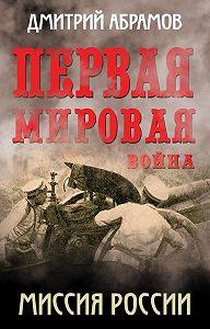 Дмитрий Абрамов -Первая мировая война. Миссия России