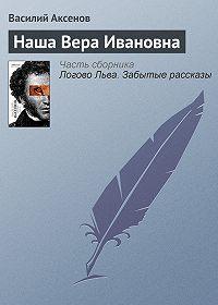 Василий П. Аксенов -Наша Вера Ивановна