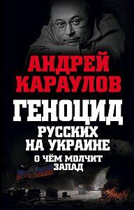 Андрей Караулов -Геноцид русских на Украине. О чем молчит Запад