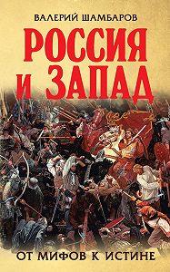Валерий Шамбаров -Россия и Запад. От мифов к истине