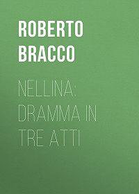 Roberto Bracco -Nellina: Dramma in tre atti