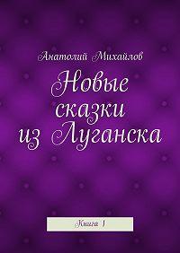 Анатолий Михайлов - Новые сказки изЛуганска. Книга 1