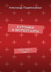 Александр Подмосковных - Католики ипротестанты. Том1. Часть 1. Глава1