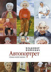 Владимир Войнович -Автопортрет: Роман моей жизни