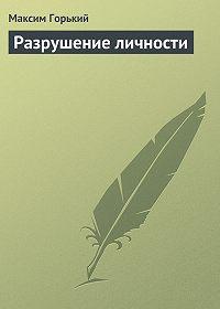 Максим Горький -Разрушение личности
