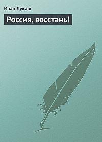 Иван Лукаш -Россия, восстань!