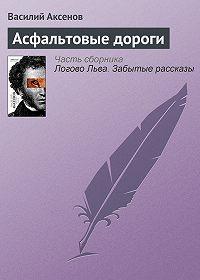 Василий Павлович Аксенов -Асфальтовые дороги