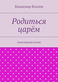Владимир Козлов - Родиться царём