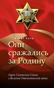 Арад Ицхак -Они сражались за Родину: евреи Советского Союза в Великой Отечественной войне