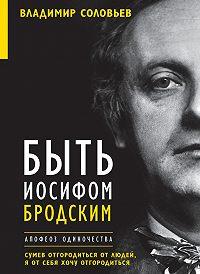 Елена Клепикова, Владимир Соловьев - Быть Иосифом Бродским. Апофеоз одиночества