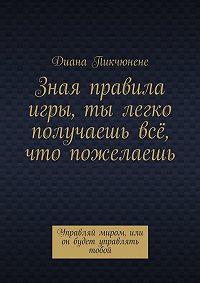 Диана Пикчюнене -Зная правила игры, ты легко получаешь всё, что пожелаешь. Управляй миром или он будет управлять тобой