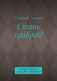 Дмитрий Хоменко -Стань храброй! Советы девушкам имолодым женщинам