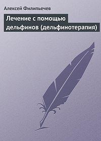 Алексей Филипьечев -Лечение с помощью дельфинов (дельфинотерапия)