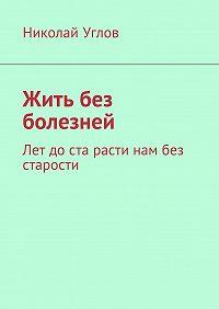 Николай Углов -Жить без болезней. Лет доста расти нам без старости