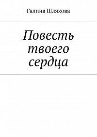 Галина Шляхова - Повесть твоего сердца