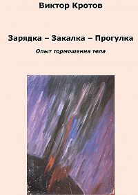 Виктор Кротов -Зарядка – Закалка – Прогулка. Опыт тормошения тела