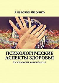 Анатолий Фесенко -Психологические аспекты здоровья. Психология выживания