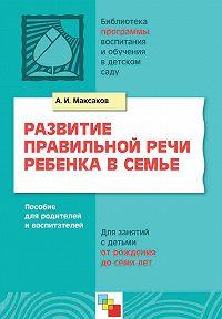 А. И. Максаков - Развитие правильной речи ребенка в семье. Пособие для родителей и воспитателей. Для занятий с детьми от рождения до семи лет