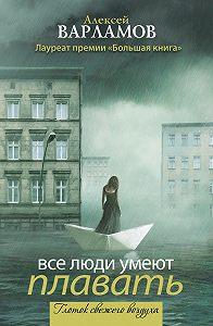 Алексей Варламов -Все люди умеют плавать (сборник)