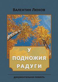 Валентин Люков - У подножия радуги. Документальная повесть