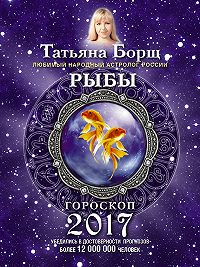 Татьяна Борщ -Рыбы. Гороскоп на 2017 год
