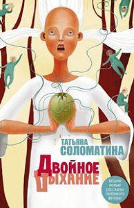 Татьяна Юрьевна Соломатина -Двойное дыхание (сборник)