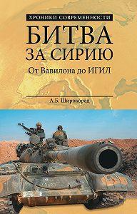 Александр Широкорад -Битва за Сирию. От Вавилона до ИГИЛ