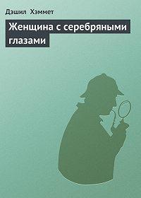 Дэшил Хэммет -Женщина с серебряными глазами