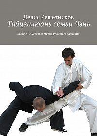Денис Решетников -Тайцзицюань семьиЧэнь. Боевое искусствои метод духовного развития