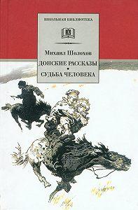 Михаил Александрович Шолохов -Донские рассказы. Судьба человека (сборник)