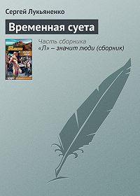 Сергей Лукьяненко -Временная суета