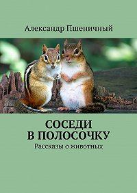 Александр Пшеничный -Соседи вполосочку. Рассказы оживотных