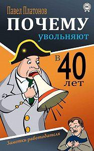 Павел Платонов -Почему увольняют в 40 лет? Заметки работодателя