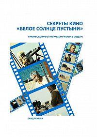 Саид Абишев -Секреты кино. «Белое солнце пустыни»