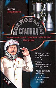 Антон Первушин -Космонавты Сталина. Межпланетный прорыв Советской Империи