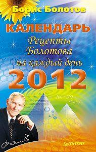 Борис Болотов -Календарь. Рецепты Болотова на каждый день. 2012 год