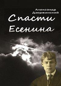 Александр Дзержинский -Спасти Есенина
