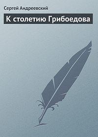 Сергей Андреевский -К cтолетию Грибоедова